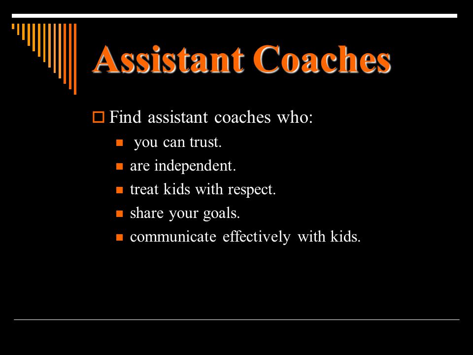 Assistant Coaches  Find assistant coaches who: you can trust. are independent. treat kids with respect. share your goals. communicate effectively wit