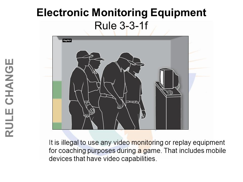 © REFEREE ENTERPISES INC. 2013 RULE CHANGE Electronic Monitoring Equipment Rule 3-3-1f It is illegal to use any video monitoring or replay equipment f