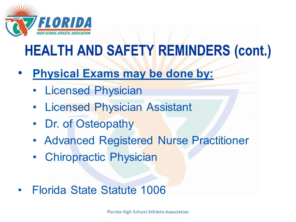 Florida High School Athletic Association HEALTH AND SAFETY REMINDERS (cont.) Physical Exams may be done by: Licensed Physician Licensed Physician Assi