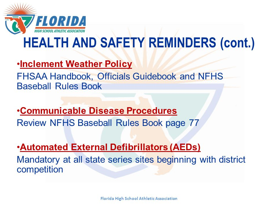 Florida High School Athletic Association HEALTH AND SAFETY REMINDERS (cont.) Inclement Weather Policy FHSAA Handbook, Officials Guidebook and NFHS Bas