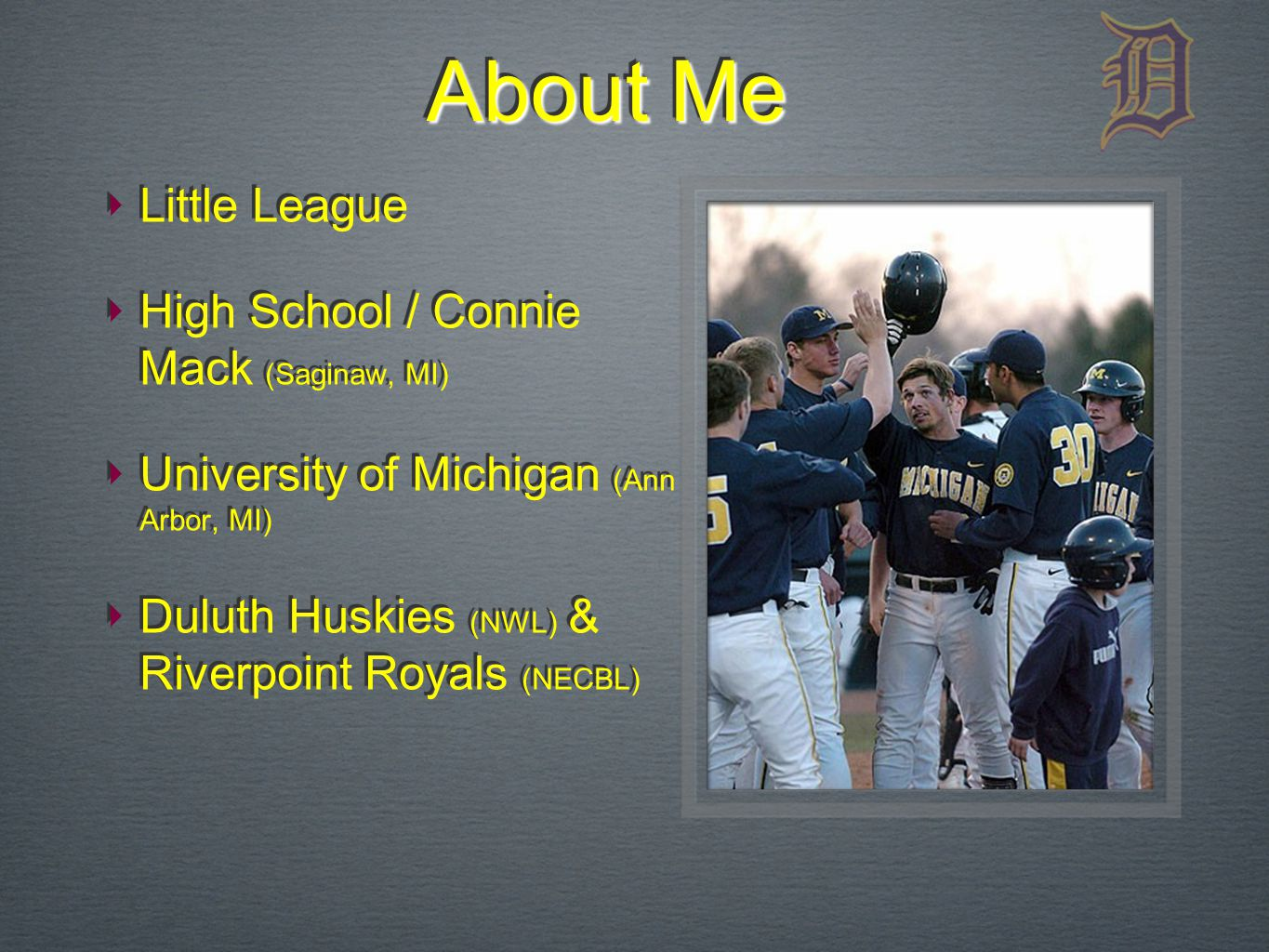 About Me ‣ Little League ‣ High School / Connie Mack (Saginaw, MI) ‣ University of Michigan (Ann Arbor, MI) ‣ Duluth Huskies (NWL) & Riverpoint Royals (NECBL) ‣ Little League ‣ High School / Connie Mack (Saginaw, MI) ‣ University of Michigan (Ann Arbor, MI) ‣ Duluth Huskies (NWL) & Riverpoint Royals (NECBL)