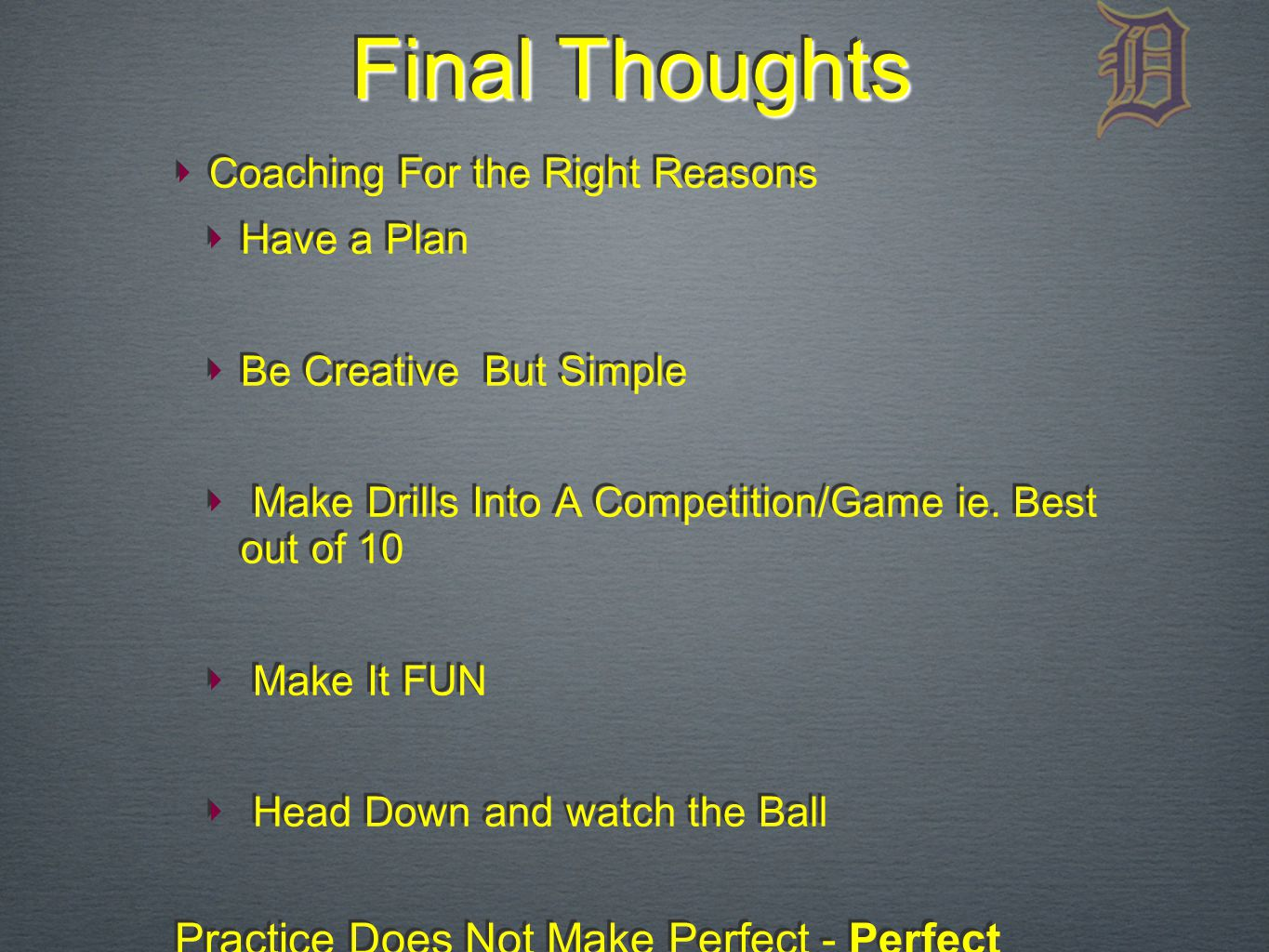 Final Thoughts ‣ Coaching For the Right Reasons ‣ Have a Plan ‣ Be Creative But Simple ‣ Make Drills Into A Competition/Game ie.