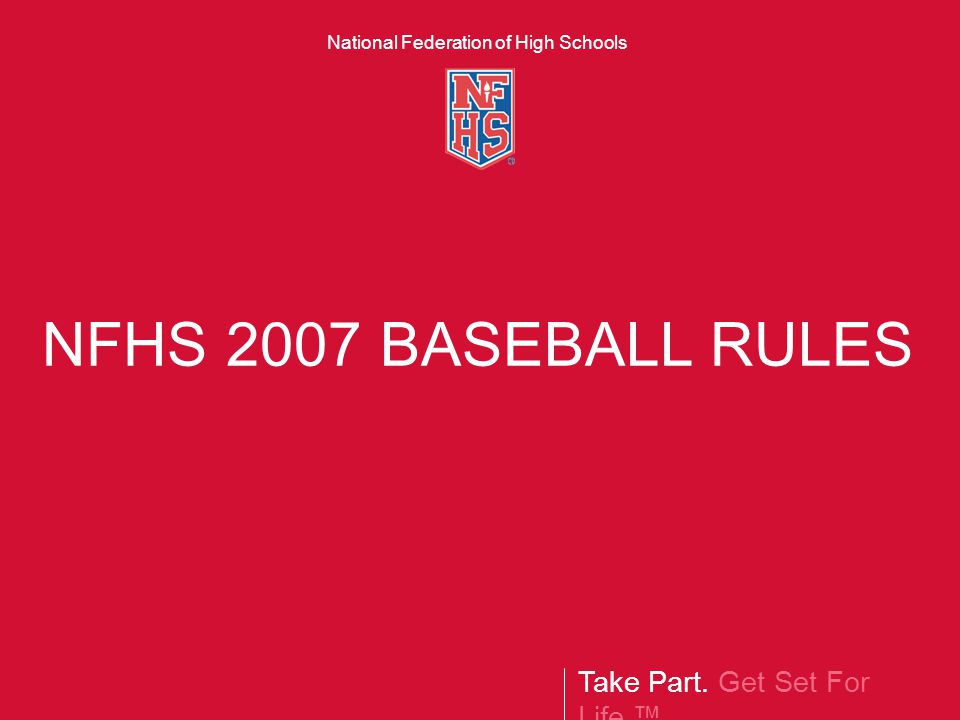 Take Part. Get Set For Life.™ National Federation of High Schools NFHS 2007 BASEBALL RULES