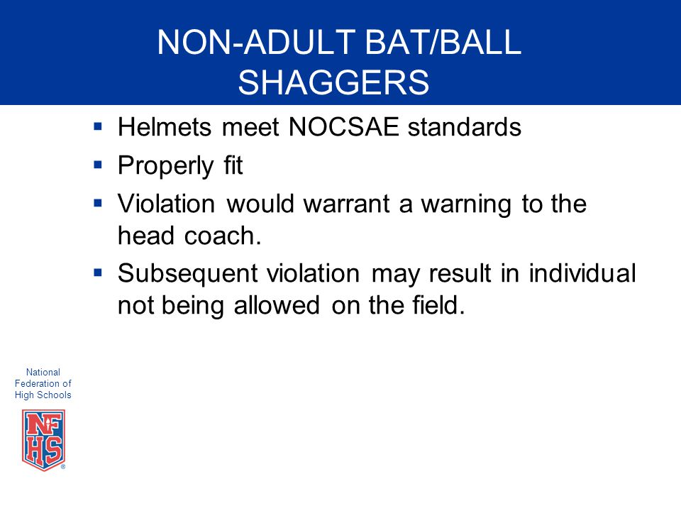 National Federation of High Schools NON-ADULT BAT/BALL SHAGGERS  Helmets meet NOCSAE standards  Properly fit  Violation would warrant a warning to the head coach.