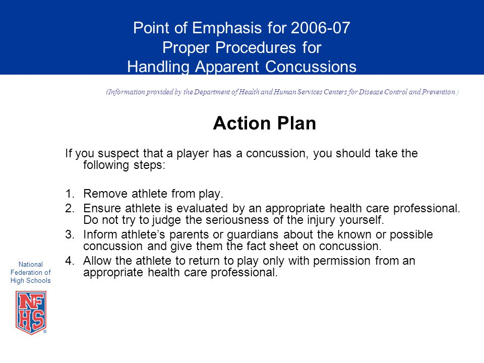 National Federation of High Schools Point of Emphasis for 2006-07 Proper Procedures for Handling Apparent Concussions Action Plan If you suspect that a player has a concussion, you should take the following steps: 1.Remove athlete from play.