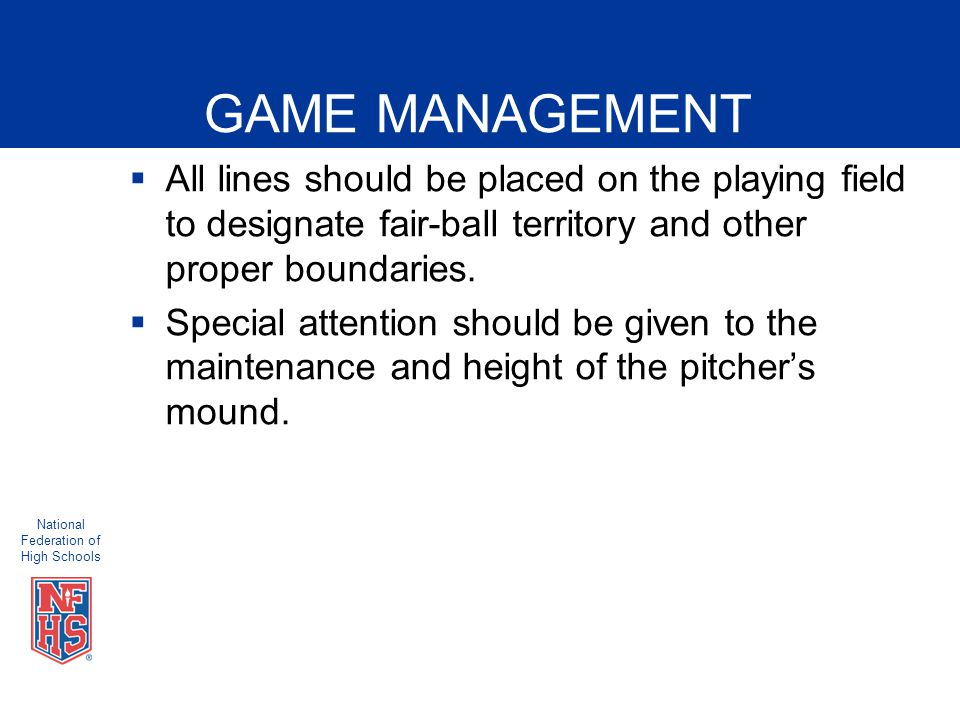 National Federation of High Schools GAME MANAGEMENT  All lines should be placed on the playing field to designate fair-ball territory and other proper boundaries.