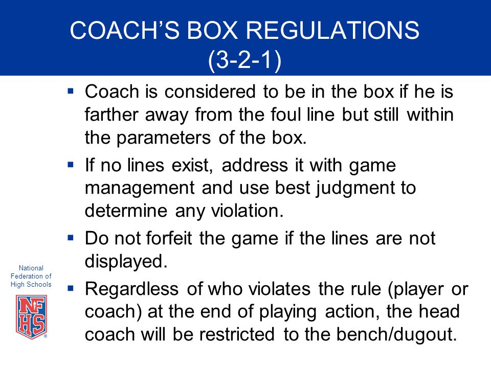 National Federation of High Schools COACH'S BOX REGULATIONS (3-2-1)  Coach is considered to be in the box if he is farther away from the foul line but still within the parameters of the box.