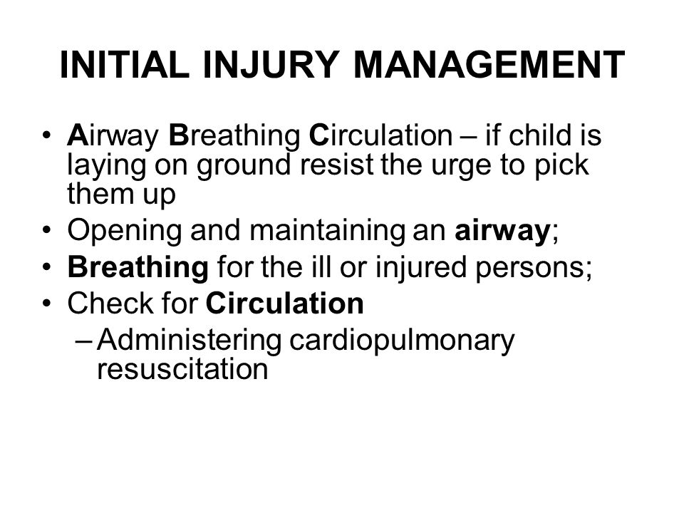 INITIAL INJURY MANAGEMENT Airway Breathing Circulation – if child is laying on ground resist the urge to pick them up Opening and maintaining an airway; Breathing for the ill or injured persons; Check for Circulation –Administering cardiopulmonary resuscitation