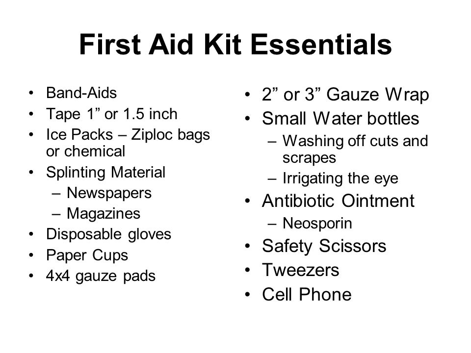 First Aid Kit Essentials Band-Aids Tape 1 or 1.5 inch Ice Packs – Ziploc bags or chemical Splinting Material –Newspapers –Magazines Disposable gloves Paper Cups 4x4 gauze pads 2 or 3 Gauze Wrap Small Water bottles –Washing off cuts and scrapes –Irrigating the eye Antibiotic Ointment –Neosporin Safety Scissors Tweezers Cell Phone