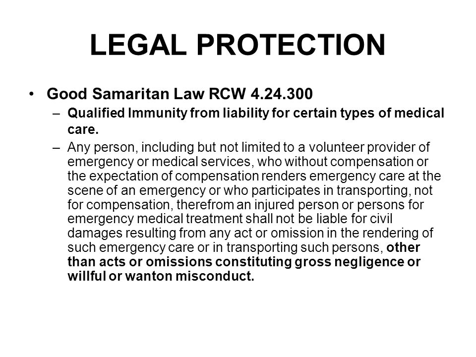 LEGAL PROTECTION Good Samaritan Law RCW 4.24.300 –Qualified Immunity from liability for certain types of medical care.