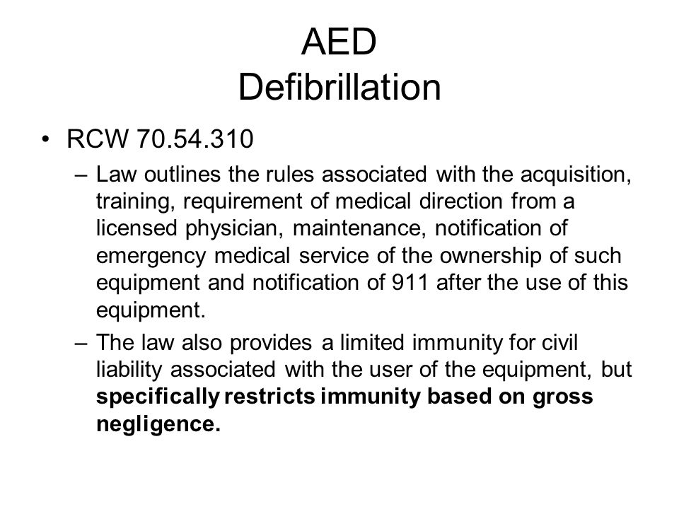 AED Defibrillation RCW 70.54.310 –Law outlines the rules associated with the acquisition, training, requirement of medical direction from a licensed physician, maintenance, notification of emergency medical service of the ownership of such equipment and notification of 911 after the use of this equipment.