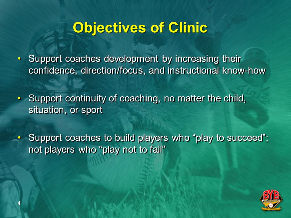 4 Objectives of Clinic Support coaches development by increasing their confidence, direction/focus, and instructional know-how Support continuity of coaching, no matter the child, situation, or sport Support coaches to build players who play to succeed ; not players who play not to fail Support coaches development by increasing their confidence, direction/focus, and instructional know-how Support continuity of coaching, no matter the child, situation, or sport Support coaches to build players who play to succeed ; not players who play not to fail