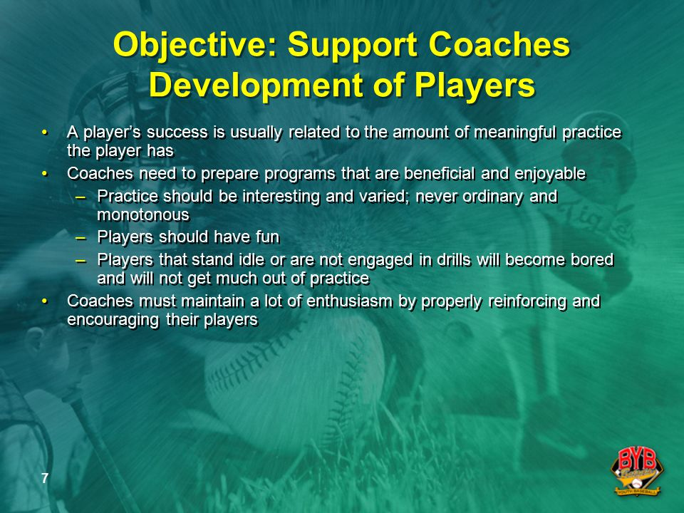 8 Objective: Support Coaches Development of Players (Continued) All Batavia Youth Baseball Coaches have the following to offer: –When players are coached by paid professionals you take away father knows best and other automatic child development concepts –Parental perspective allows coaches to know the days when the player doesn't show up , and allows latitude for that player –Parental perspective encourages Value-added comments from players, other coaches, and parents –Parental perspective helps coaches remember their strike-outs, dropped fly balls, and game ending at bats from their youth All Batavia Youth Baseball Coaches have the following to offer: –When players are coached by paid professionals you take away father knows best and other automatic child development concepts –Parental perspective allows coaches to know the days when the player doesn't show up , and allows latitude for that player –Parental perspective encourages Value-added comments from players, other coaches, and parents –Parental perspective helps coaches remember their strike-outs, dropped fly balls, and game ending at bats from their youth