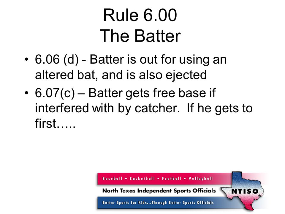 Rule 6.00 The Batter 6.06 (d) - Batter is out for using an altered bat, and is also ejected 6.07(c) – Batter gets free base if interfered with by catcher.