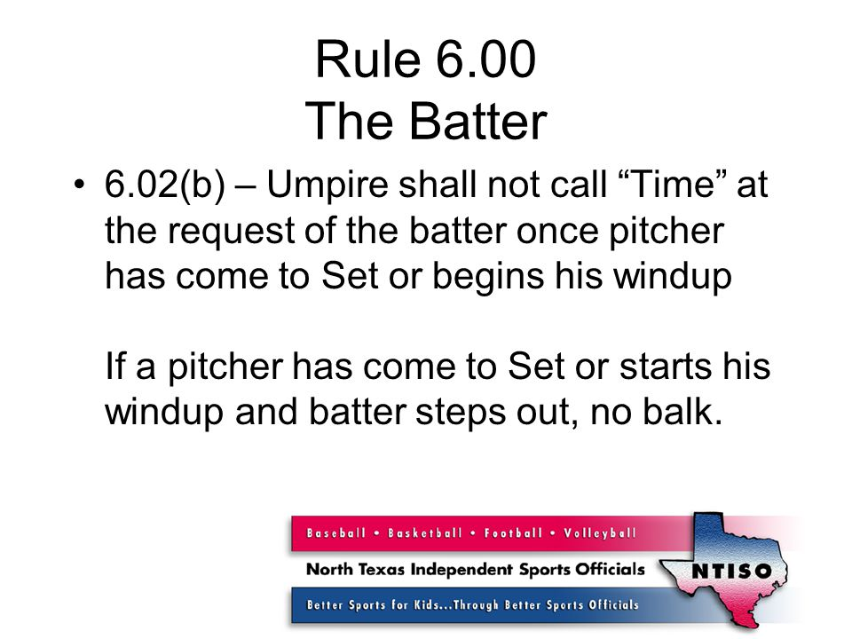 Rule 6.00 The Batter 6.02(b) – Umpire shall not call Time at the request of the batter once pitcher has come to Set or begins his windup If a pitcher has come to Set or starts his windup and batter steps out, no balk.