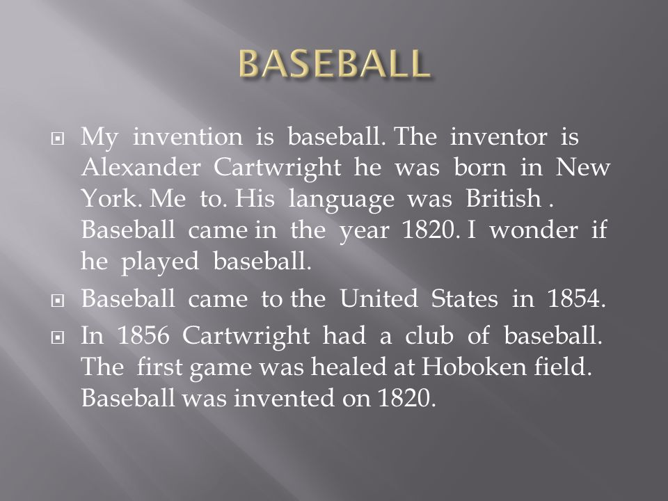  My invention is baseball. The inventor is Alexander Cartwright he was born in New York.