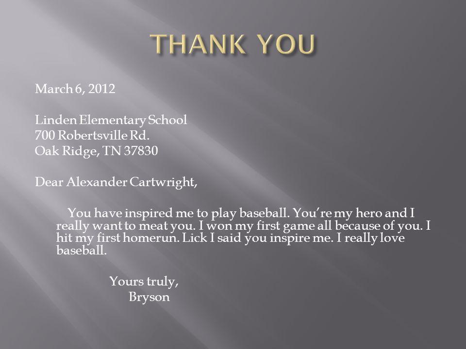 March 6, 2012 Linden Elementary School 700 Robertsville Rd. Oak Ridge, TN 37830 Dear Alexander Cartwright, You have inspired me to play baseball. You'