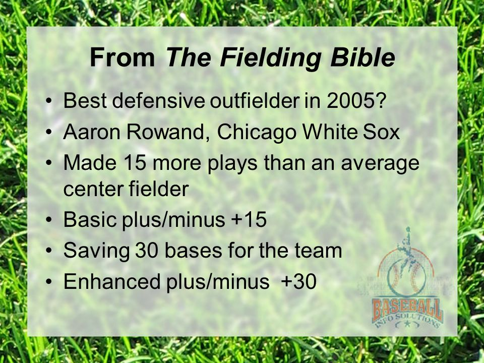 From The Fielding Bible Best defensive outfielder in 2005.