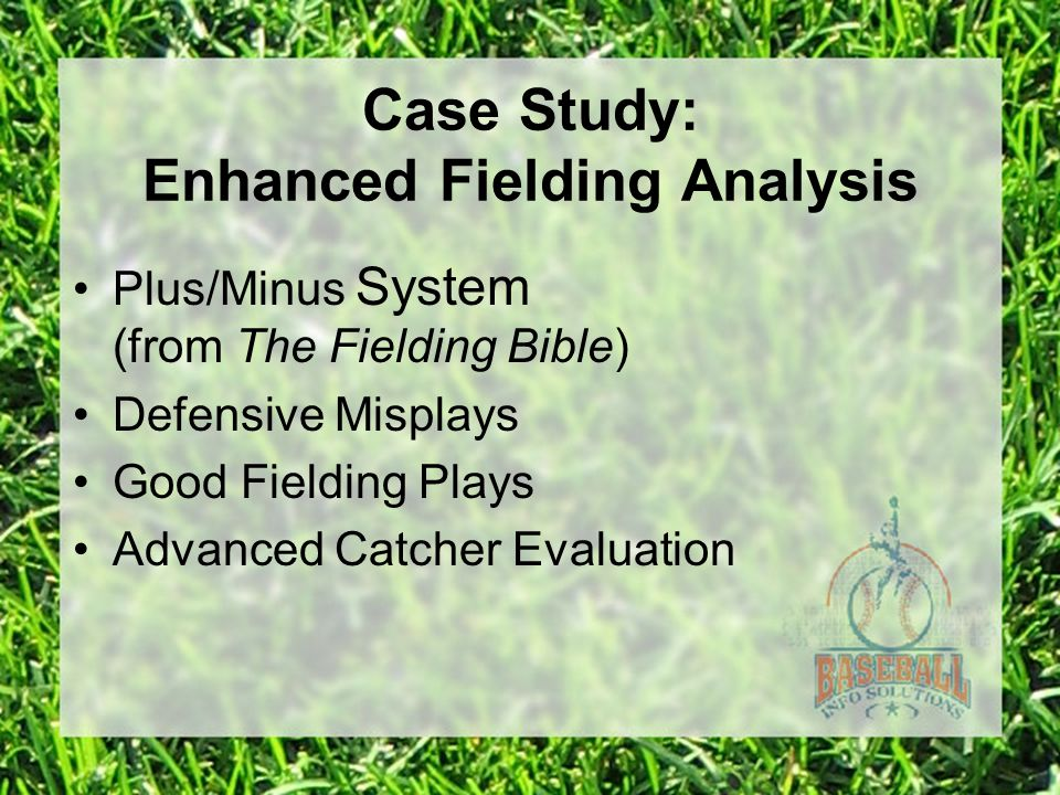 Case Study: Enhanced Fielding Analysis Plus/Minus System (from The Fielding Bible) Defensive Misplays Good Fielding Plays Advanced Catcher Evaluation