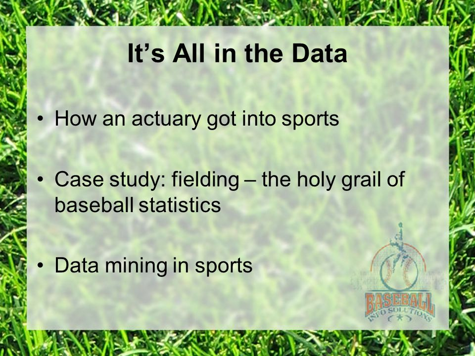 It's All in the Data How an actuary got into sports Case study: fielding – the holy grail of baseball statistics Data mining in sports