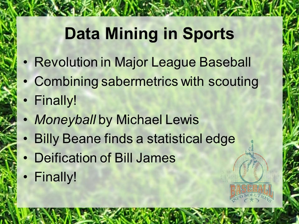 Data Mining in Sports Revolution in Major League Baseball Combining sabermetrics with scouting Finally.