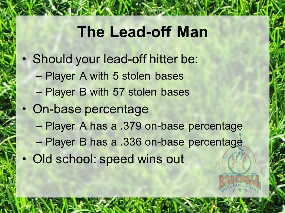 The Lead-off Man Should your lead-off hitter be: –Player A with 5 stolen bases –Player B with 57 stolen bases On-base percentage –Player A has a.379 on-base percentage –Player B has a.336 on-base percentage Old school: speed wins out