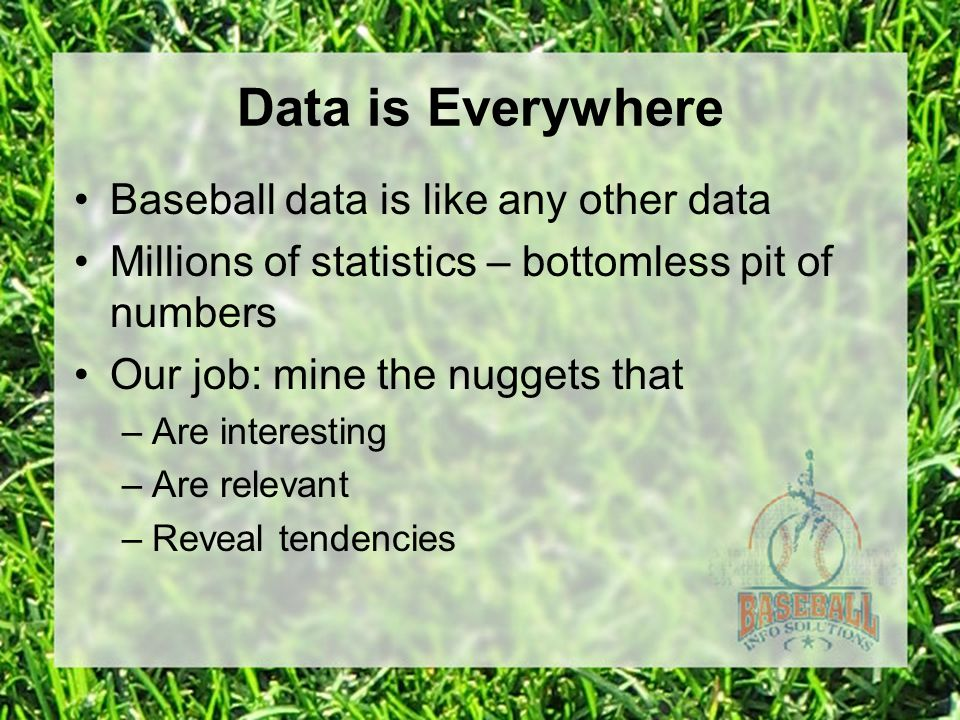 Data is Everywhere Baseball data is like any other data Millions of statistics – bottomless pit of numbers Our job: mine the nuggets that –Are interesting –Are relevant –Reveal tendencies