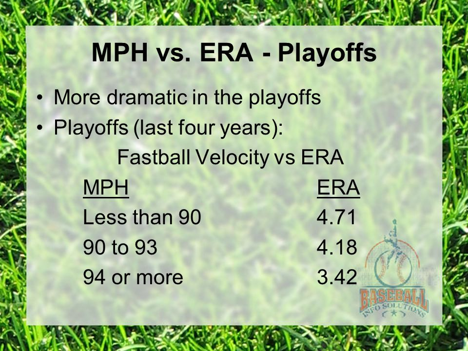 MPH vs. ERA - Playoffs More dramatic in the playoffs Playoffs (last four years): Fastball Velocity vs ERA MPHERA Less than 904.71 90 to 934.18 94 or m