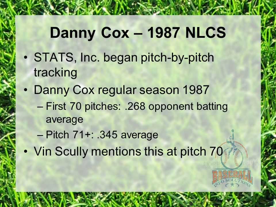 Danny Cox – 1987 NLCS STATS, Inc. began pitch-by-pitch tracking Danny Cox regular season 1987 –First 70 pitches:.268 opponent batting average –Pitch 7