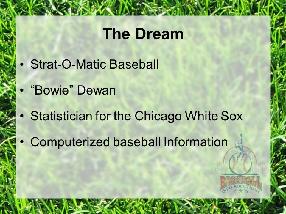 The Dream Strat-O-Matic Baseball Bowie Dewan Statistician for the Chicago White Sox Computerized baseball Information