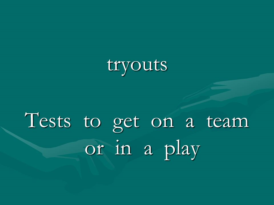 tryouts Tests to get on a team or in a play