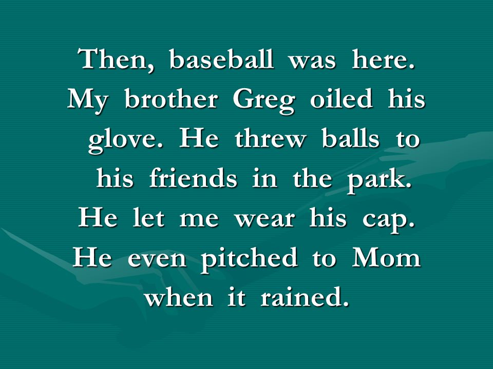 Then, baseball was here. My brother Greg oiled his glove. He threw balls to glove. He threw balls to his friends in the park. his friends in the park.