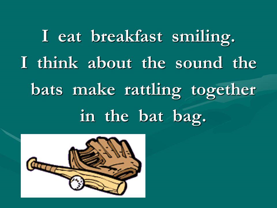 I eat breakfast smiling. I think about the sound the bats make rattling together bats make rattling together in the bat bag. in the bat bag.