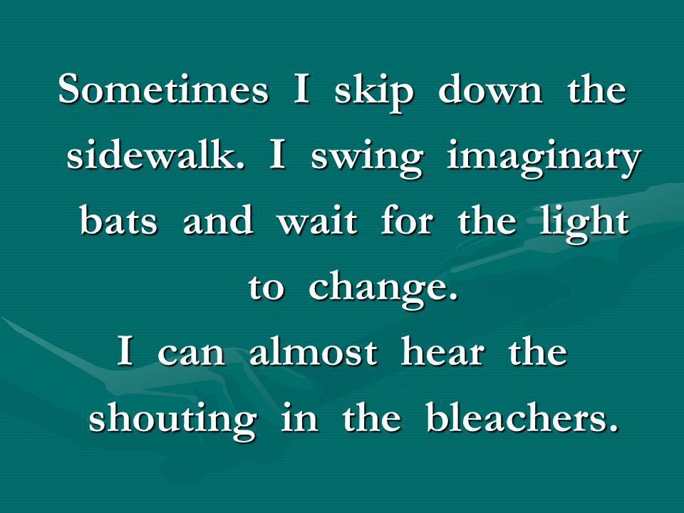 Sometimes I skip down the sidewalk. I swing imaginary sidewalk. I swing imaginary bats and wait for the light bats and wait for the light to change. t