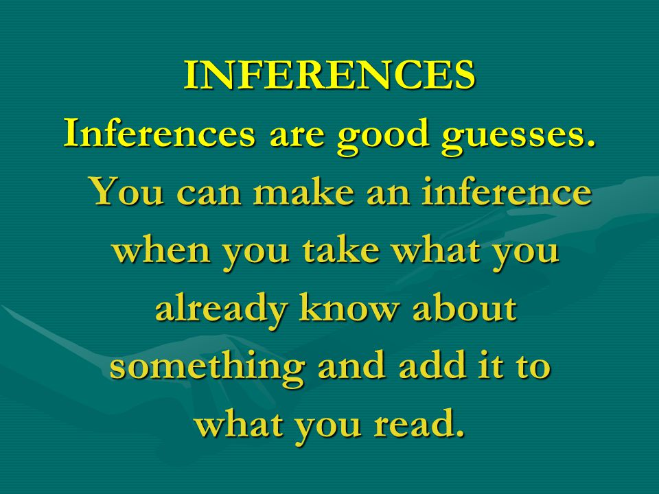 INFERENCES Inferences are good guesses. You can make an inference You can make an inference when you take what you when you take what you already know