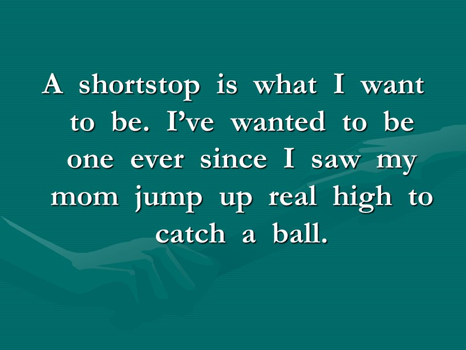 A shortstop is what I want to be. I've wanted to be one ever since I saw my mom jump up real high to catch a ball.