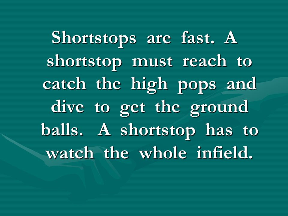 Shortstops are fast. A shortstop must reach to catch the high pops and dive to get the ground balls. A shortstop has to watch the whole infield.