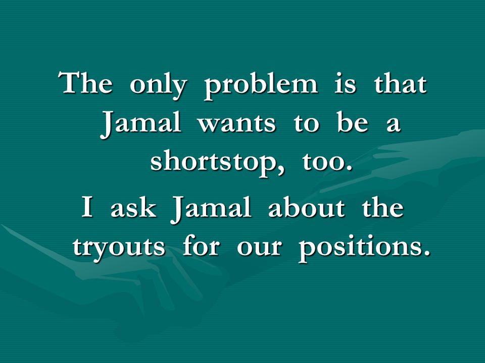 The only problem is that Jamal wants to be a shortstop, too. I ask Jamal about the tryouts for our positions.