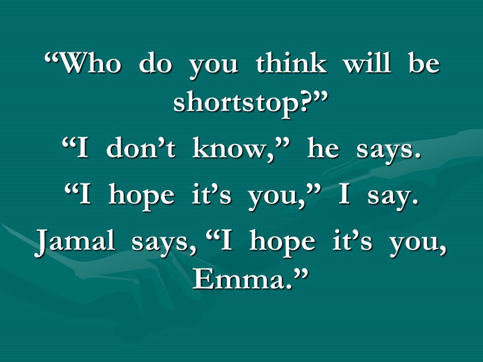"""""""Who do you think will be shortstop?"""" """"I don't know,"""" he says. """"I hope it's you,"""" I say. Jamal says, """"I hope it's you, Emma."""""""