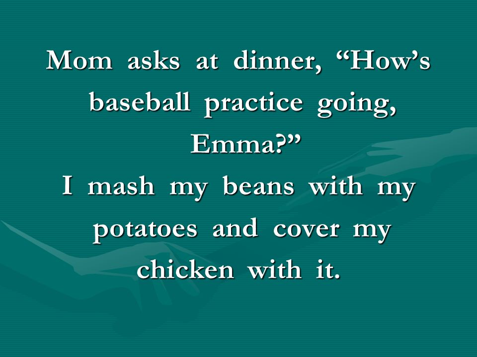 """Mom asks at dinner, """"How's baseball practice going, baseball practice going, Emma?"""" Emma?"""" I mash my beans with my potatoes and cover my potatoes and"""