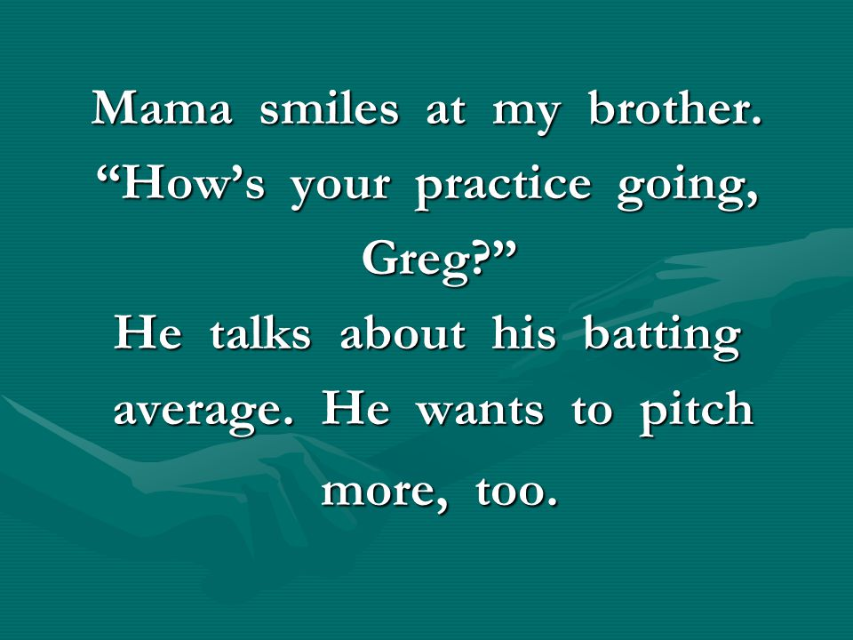 """Mama smiles at my brother. """"How's your practice going, Greg?"""" Greg?"""" He talks about his batting average. He wants to pitch average. He wants to pitch"""