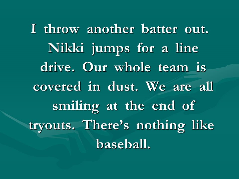 I throw another batter out. Nikki jumps for a line Nikki jumps for a line drive. Our whole team is drive. Our whole team is covered in dust. We are al