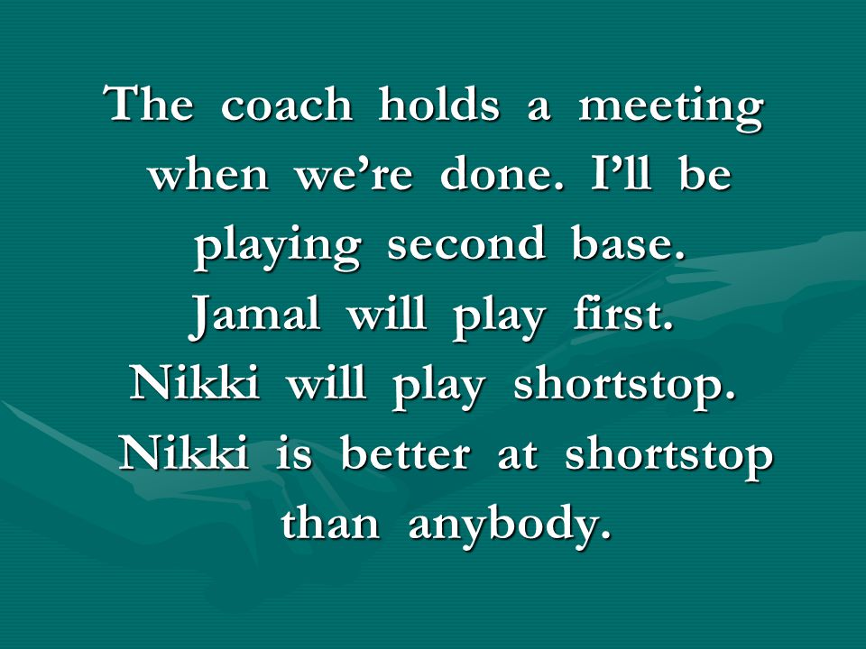 The coach holds a meeting when we're done. I'll be when we're done. I'll be playing second base. playing second base. Jamal will play first. Nikki wil