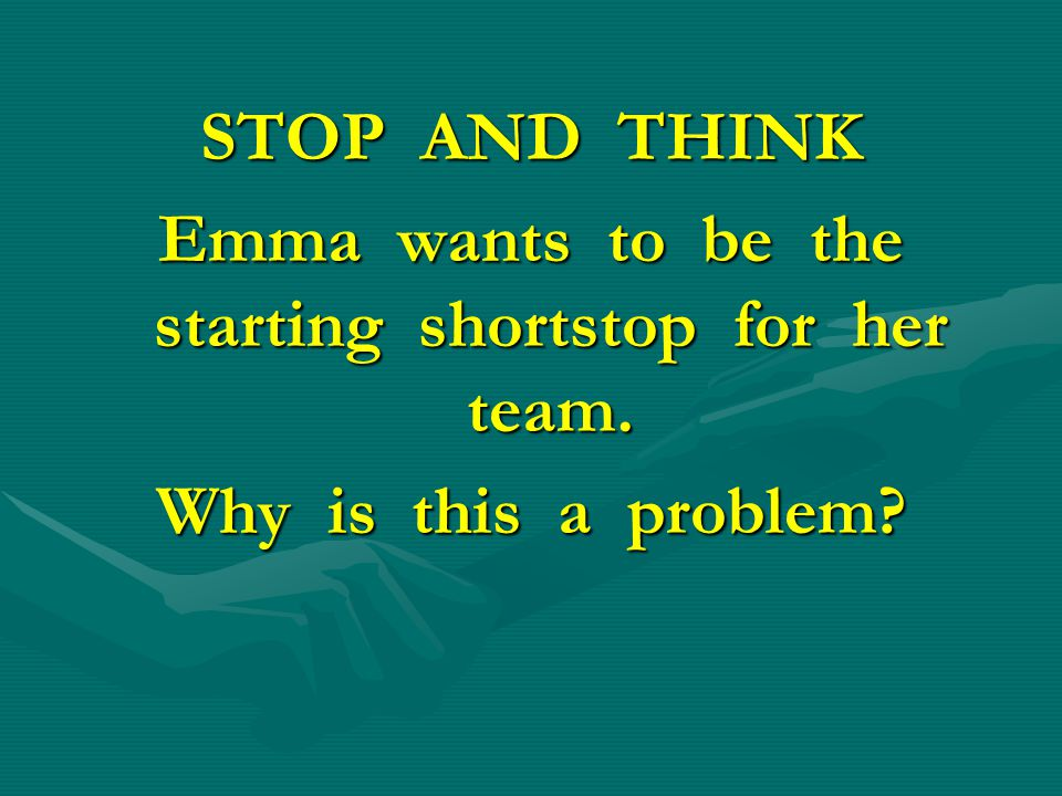 STOP AND THINK Emma wants to be the starting shortstop for her team. Why is this a problem?