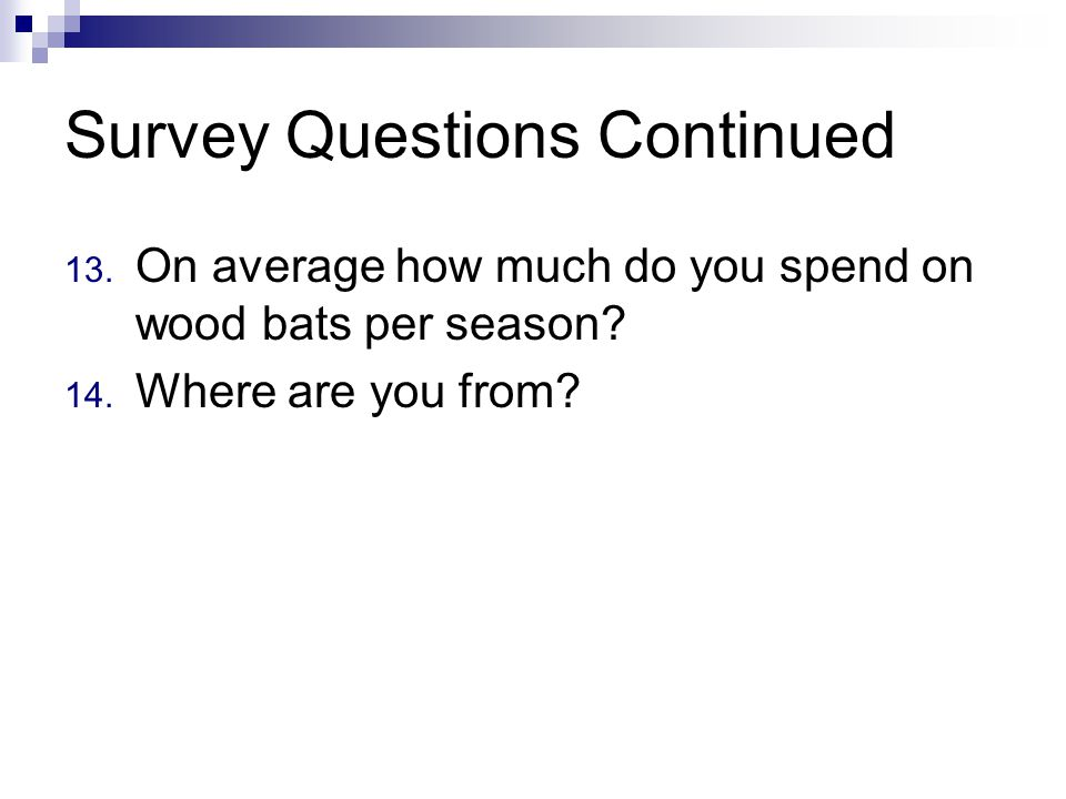 Survey Questions Continued 13. On average how much do you spend on wood bats per season.