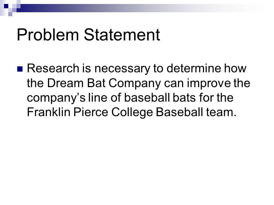 Problem Statement Research is necessary to determine how the Dream Bat Company can improve the company's line of baseball bats for the Franklin Pierce College Baseball team.
