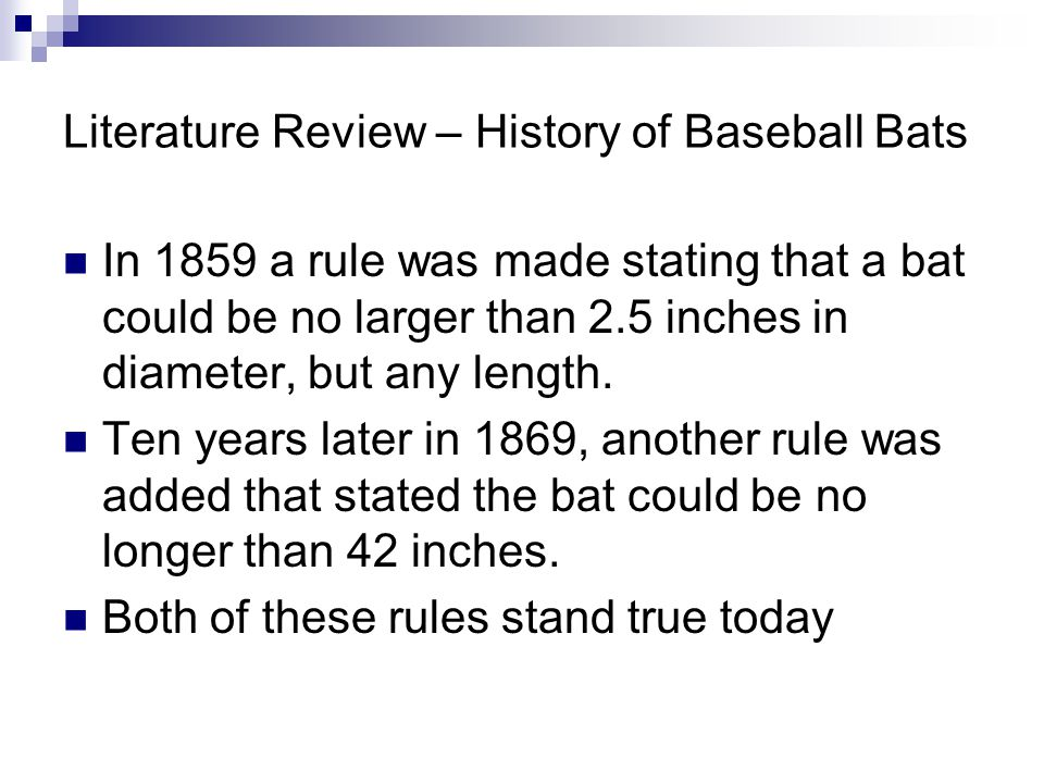 Literature Review – History of Baseball Bats In 1859 a rule was made stating that a bat could be no larger than 2.5 inches in diameter, but any length.