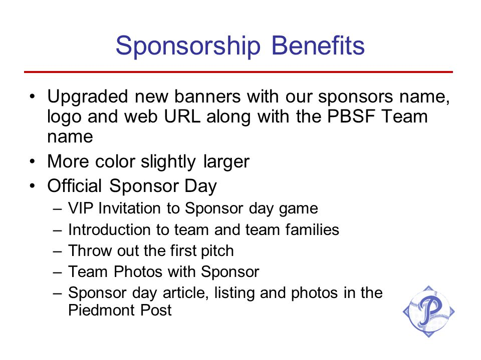 Sponsorship Benefits Upgraded new banners with our sponsors name, logo and web URL along with the PBSF Team name More color slightly larger Official Sponsor Day –VIP Invitation to Sponsor day game –Introduction to team and team families –Throw out the first pitch –Team Photos with Sponsor –Sponsor day article, listing and photos in the Piedmont Post