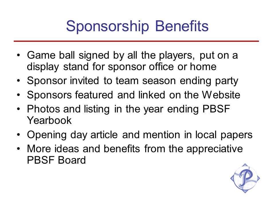 Sponsorship Benefits Game ball signed by all the players, put on a display stand for sponsor office or home Sponsor invited to team season ending party Sponsors featured and linked on the Website Photos and listing in the year ending PBSF Yearbook Opening day article and mention in local papers More ideas and benefits from the appreciative PBSF Board