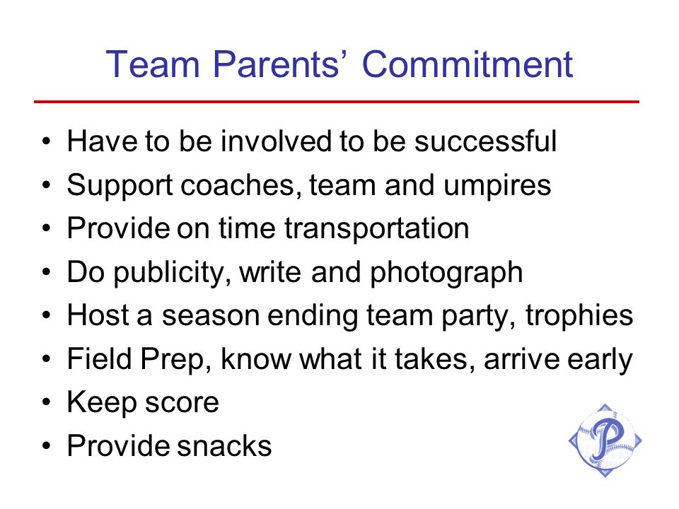 Team Parents' Commitment Have to be involved to be successful Support coaches, team and umpires Provide on time transportation Do publicity, write and photograph Host a season ending team party, trophies Field Prep, know what it takes, arrive early Keep score Provide snacks